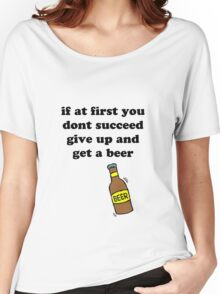 If at first you don't succeed, give up and get a beer Women's Relaxed Fit T-Shirt