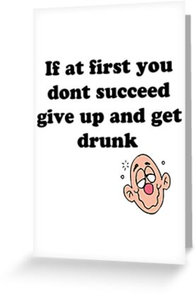 if at first you don't succeed, give up and get drunk by Elliott Butler