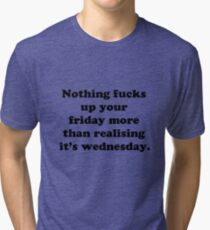 Nothing fucks up your friday more than realising its wednesday Tri-blend T-Shirt