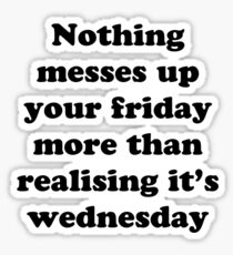 Nothing messes up your friday more than realising its wednesday Sticker