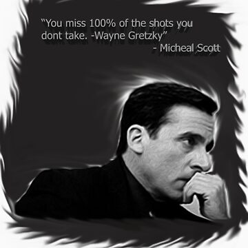 """you miss 100% of the shots you dont take -Wayne Gretzky"" -Micheal Scott by anomaloustshirt"