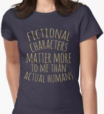 fictional characters matter more to me than actual humans T-Shirt