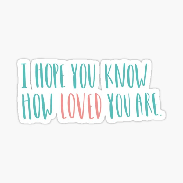 I hope you know how loved you are  Sticker