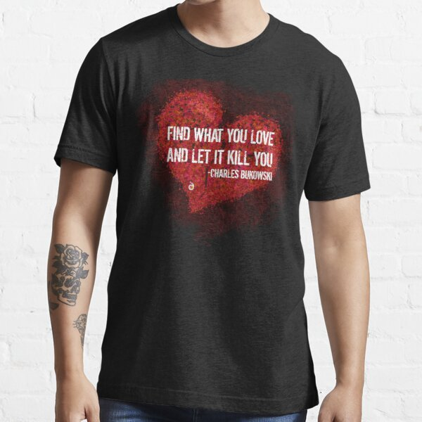 Find what you love and let it kill you - Bukowski Essential T-Shirt