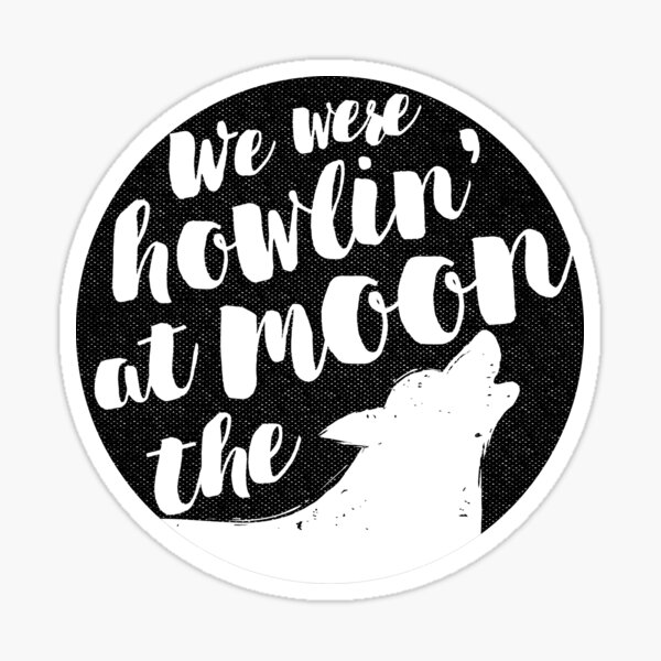 we were howlin' at the moon Sticker