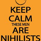 Keep Calm These Men are Nihilists by Tardis53