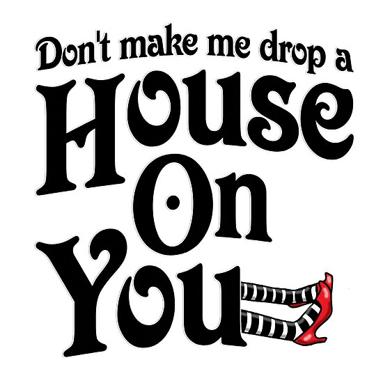 Don 39 T Make Me Drop A House On You Wizard Of Oz Posters