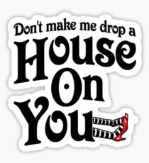 Don't Make Me Drop A House On You Wizard of Oz Sticker