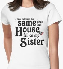 I Have Not Been The Same Since That House FellOn My Sister Wizard of Oz Women's Fitted T-Shirt
