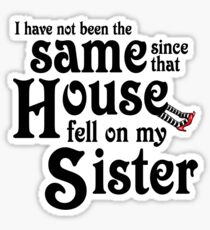 I Have Not Been The Same Since That House FellOn My Sister Wizard of Oz Sticker