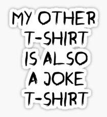 my other t-shirt is also a joke t-shirt Sticker