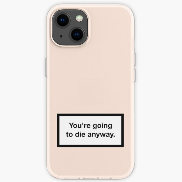 You're going to die anyway. iPhone Flexible Hülle