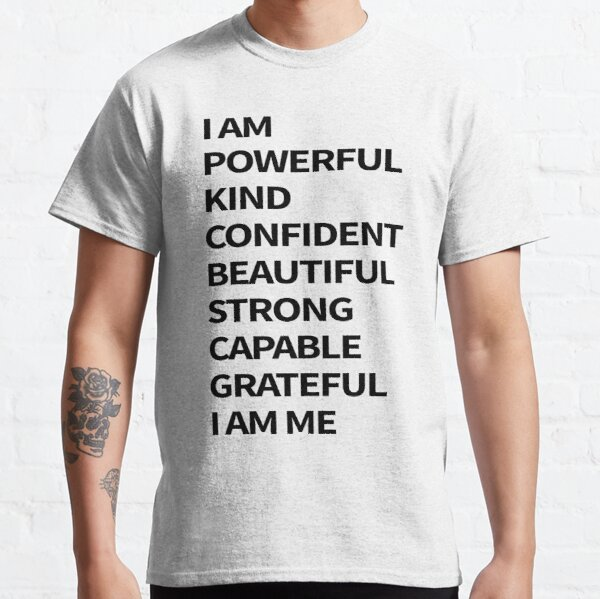 i am powerful kind confident beautiful strong capable grateful i am me Classic T-Shirt