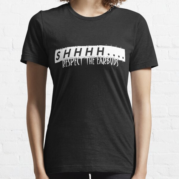Shhhh Respect the Earbuds Silly Rude Funny gift Essential T-Shirt