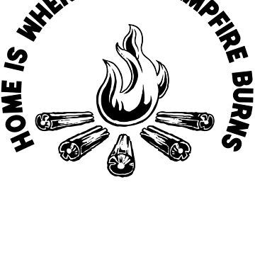 Home Is Where The Campfire Burns T Shirt by bitsnbobs