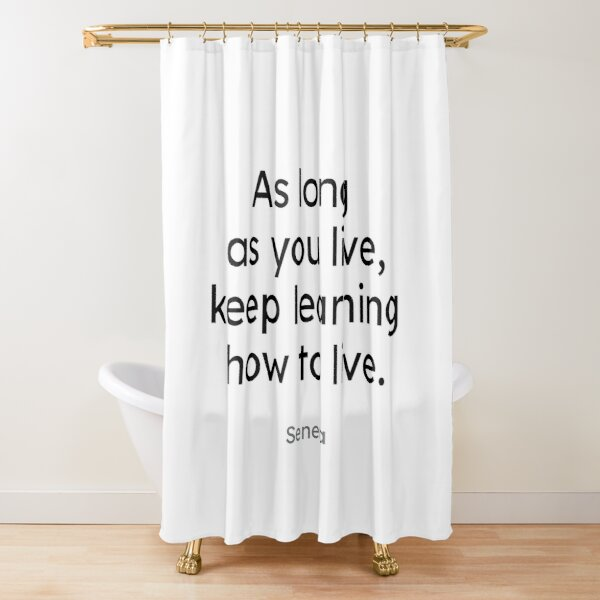 Seneca - As long as you live, keep learning how to live. Shower Curtain
