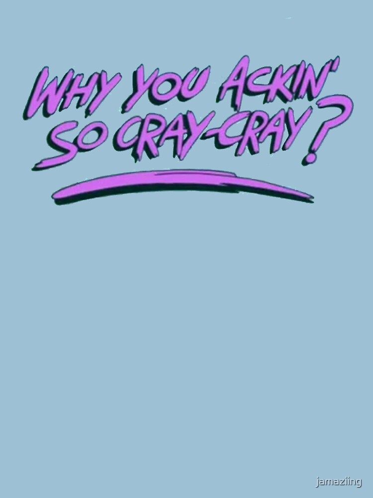 Why you ackin' so cray-cray? | Unisex T-Shirt