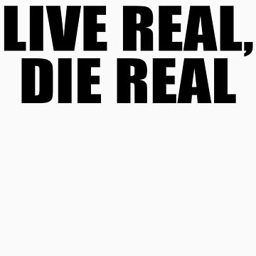 Live Real, Die Real (Black) by dgyola