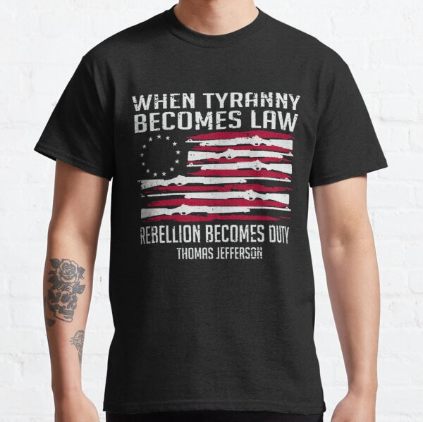 When Tyranny Becomes Law Rebellion Becomes Duty Thomas Jefferson Classic T-Shirt