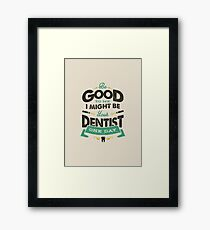 BE GOOD TO ME I MIGHT BE YOUR DENTIST ONE DAY Framed Print