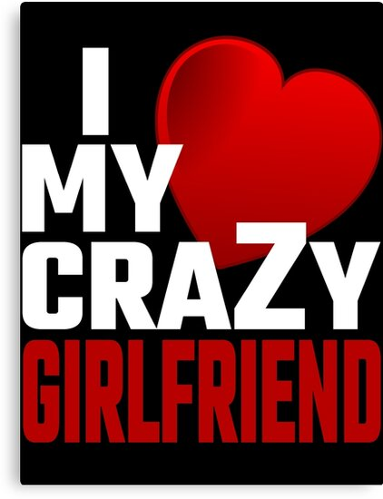 I Love My Crazy Girlfriend Canvas Prints By Evahhamilton Redbubble