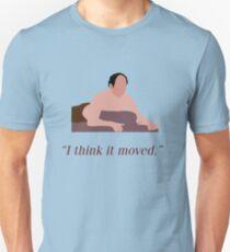 I think it moved Unisex T-Shirt