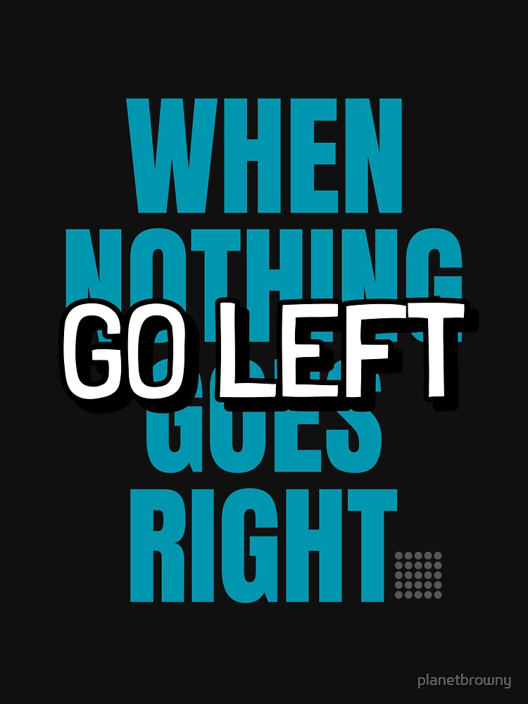 When nothing goes right go left von planetbrowny