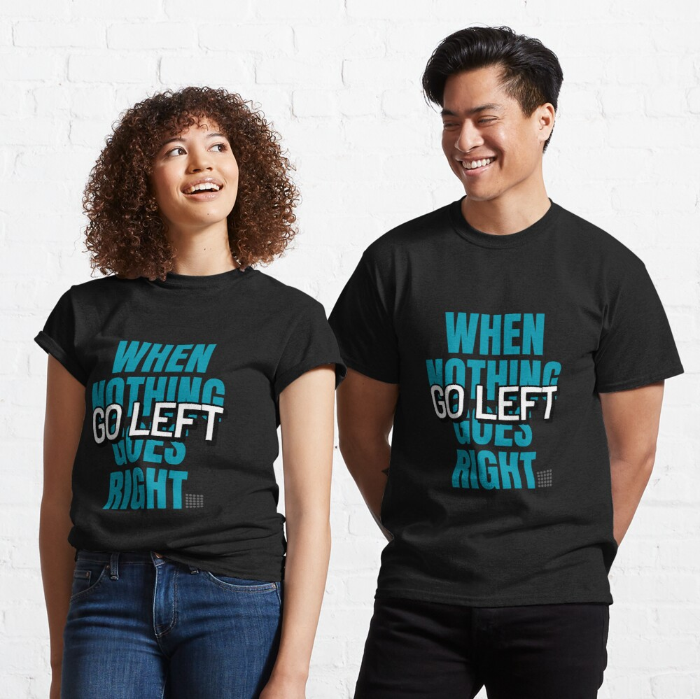 When nothing goes right go left Classic T-Shirt