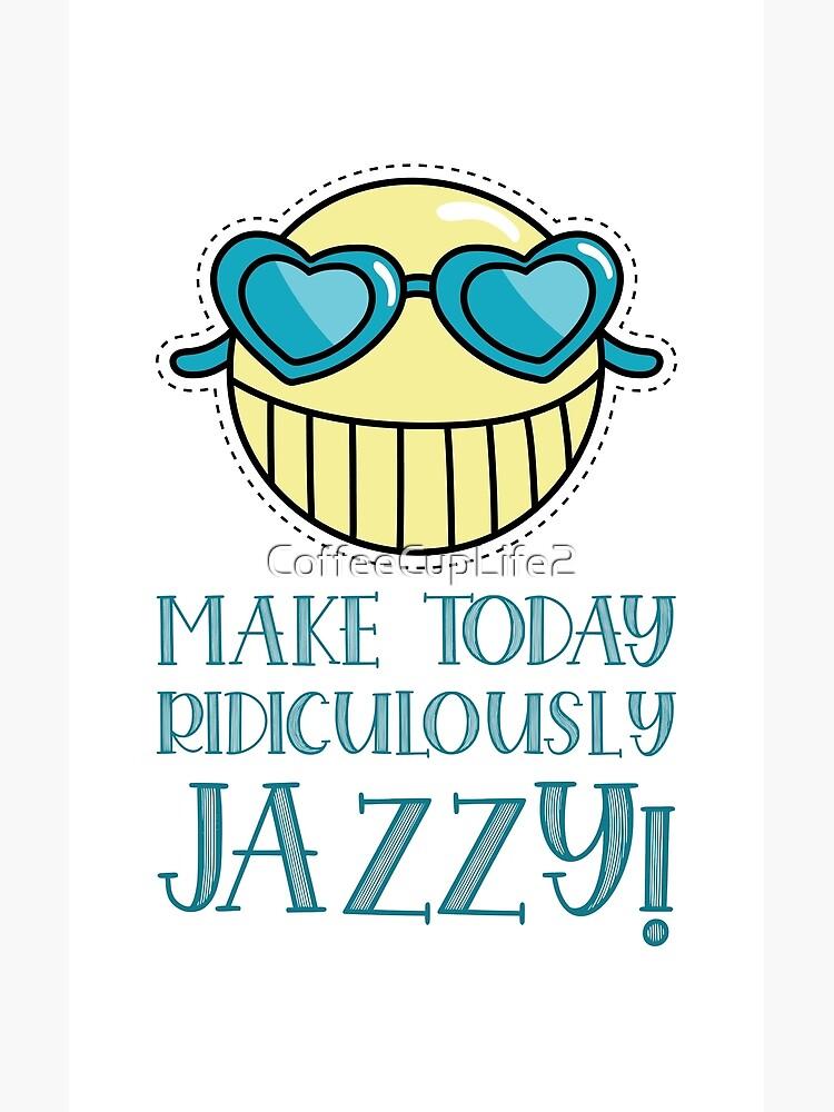 CoffeeCupLife: Make today ridiculously jazzy! by CoffeeCupLife2