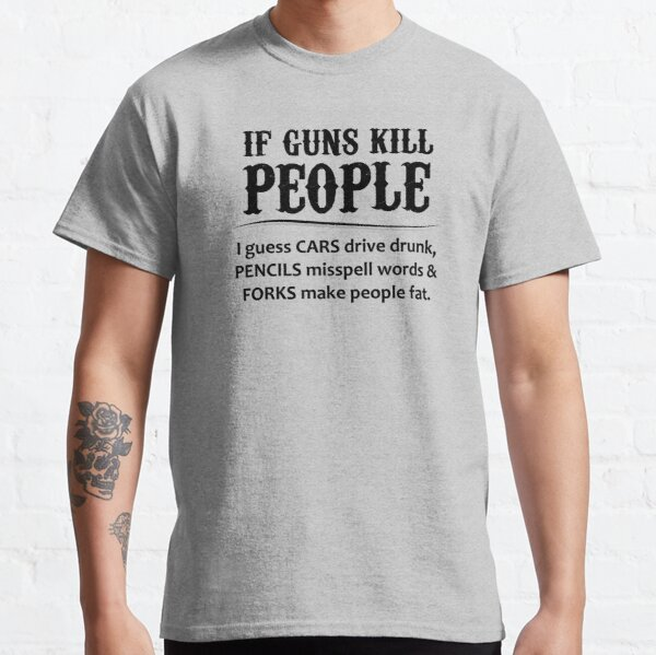 Gun Lovers Gifts - If Guns Kill People Funny Gift Ideas for Gun Lovers & Second 2nd Amendment Rights & NRA Members vs Gun Control Classic T-Shirt