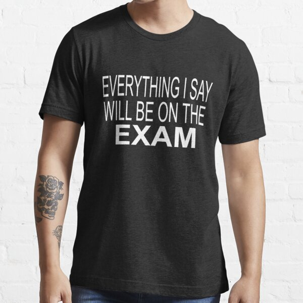 Everything I Say Will be On The Exam - Funny Teacher Essential T-Shirt