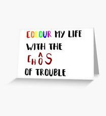 Colour my life with the chaos of trouble Greeting Card