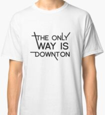 THE ONLY WAY IS DOWNTON Classic T-Shirt