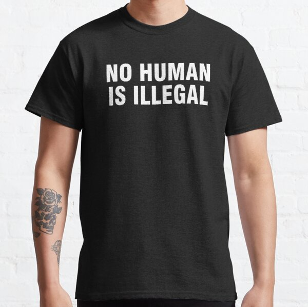 No human is illegal Classic T-Shirt