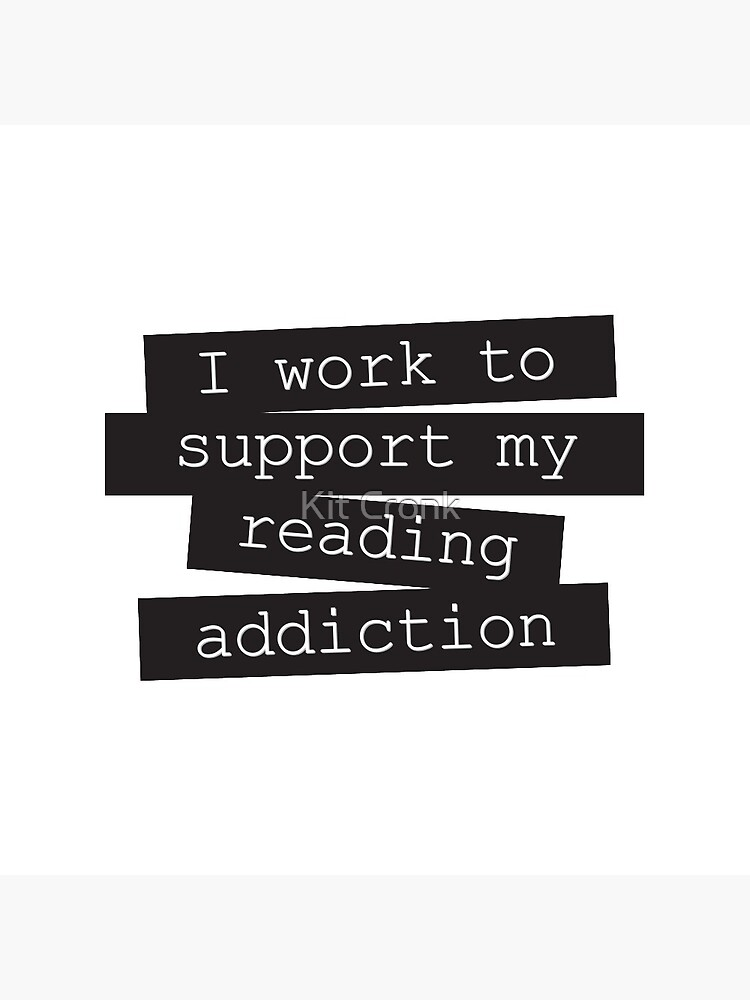 I Work To Support My Reading Addiction - Book Quote by rubyandpearl