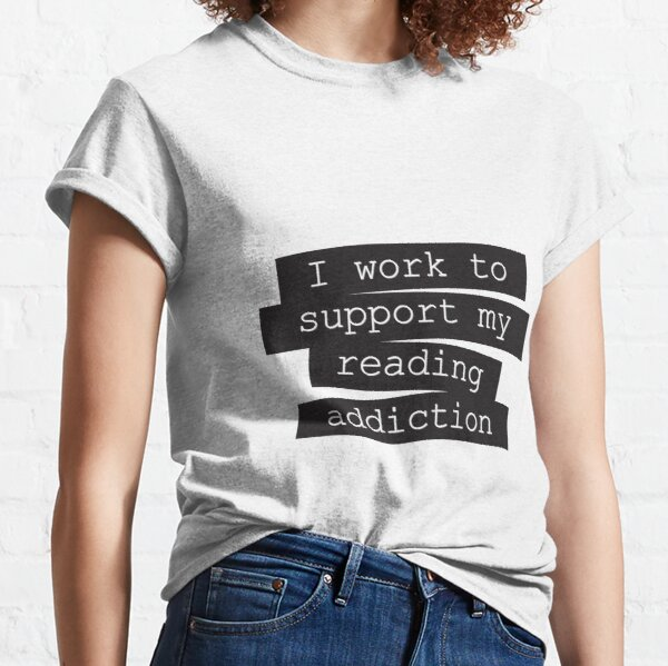 I Work To Support My Reading Addiction - Book Quote Classic T-Shirt