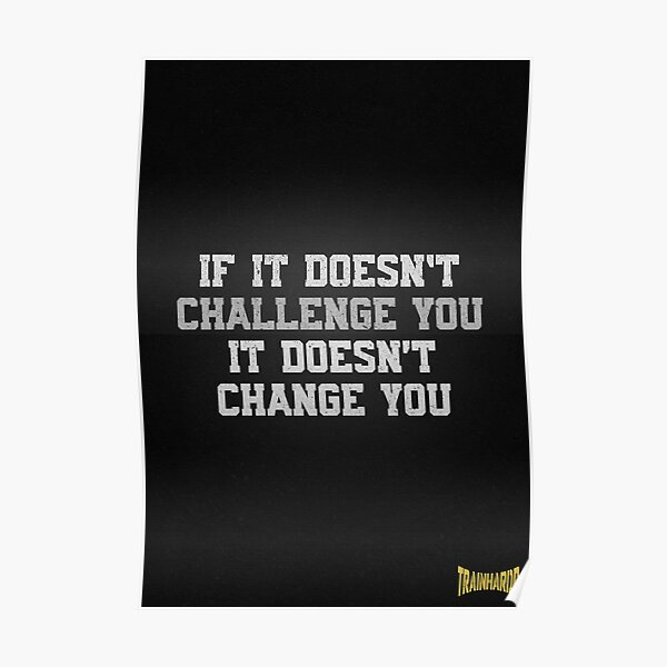 If it doesn't challenge you it doesn't change you Poster