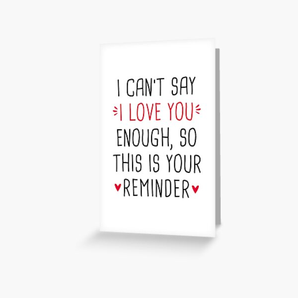 I Can't Say I Love You Enough So This Is Your Reminder Greeting Card