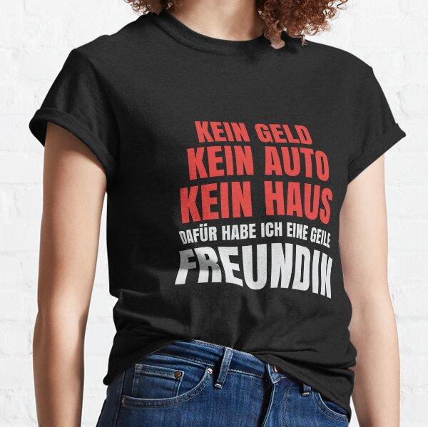 T-Shirt für den Freund > Kein Geld, kein Auto, kein Haus aber eine geile Freundin Classic T-Shirt