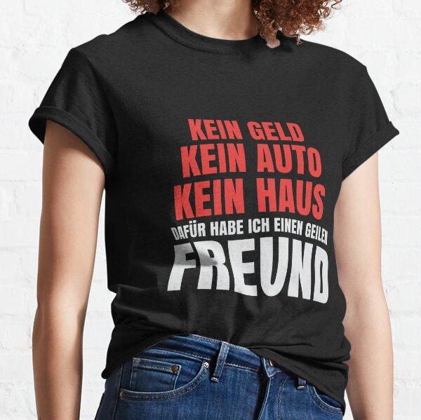 T-Shirt für die Freundin > Kein Geld, kein Auto, kein Haus aber einen geilen Freund Classic T-Shirt
