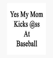 Yes My Mom Kicks Ass At Baseball Photographic Print