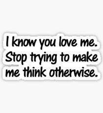 I know you love me. Stop trying to make me think otherwise. Sticker