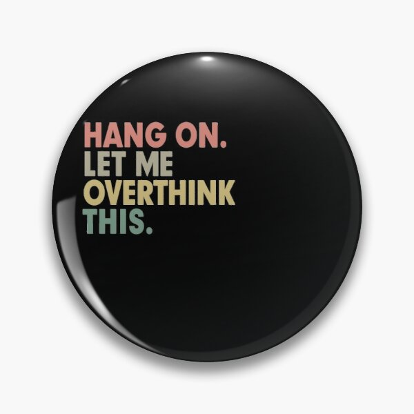 Hang on Let me Overthink This Funny Saying Gift Pin