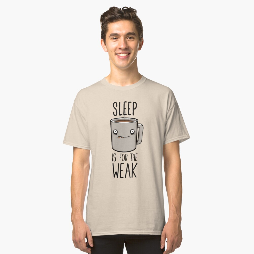 Sleep Is For The Weak Classic T-Shirt Front
