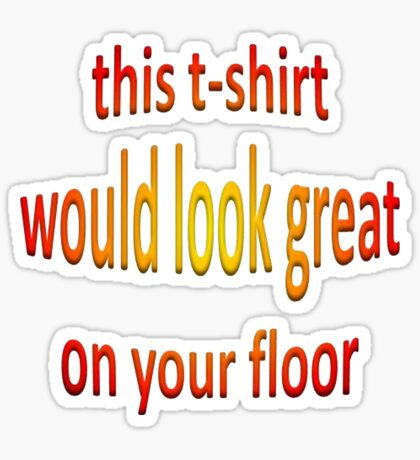 This T-Shirt Would Look Great On Your Floor Sticker