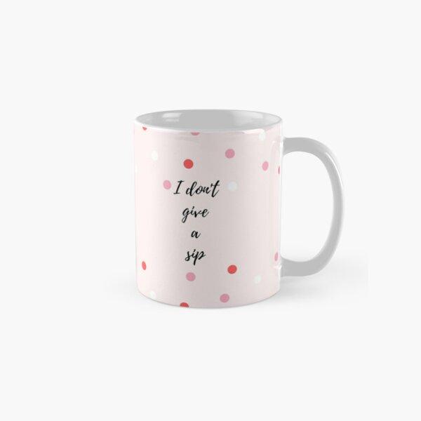 I don't give a sip Classic Mug