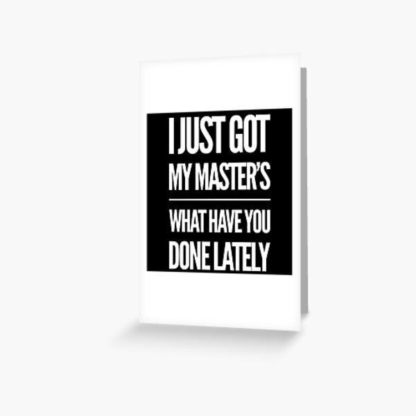 Graduation Gift - I just Got My Masters What Have you Done Lately - Graduate Student Present Greeting Card