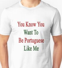 You Know You Want To Be Portuguese Like Me Unisex T-Shirt