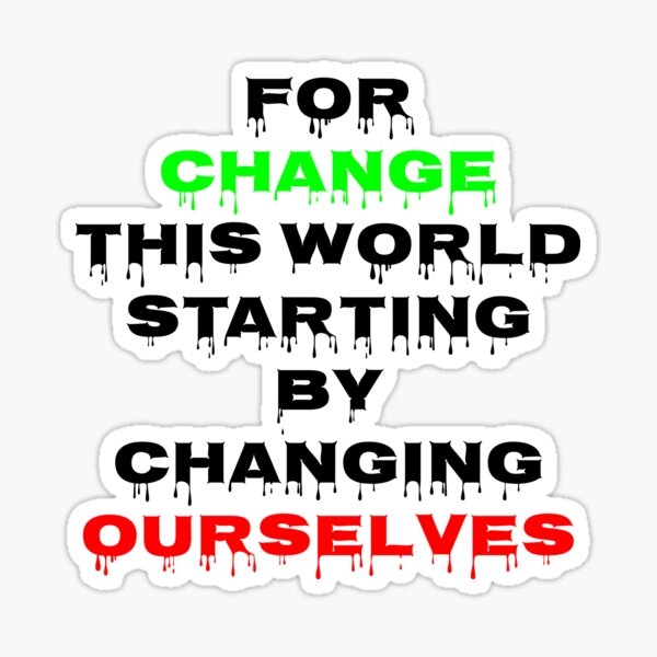 For change this world, starting by changing ourselves Sticker