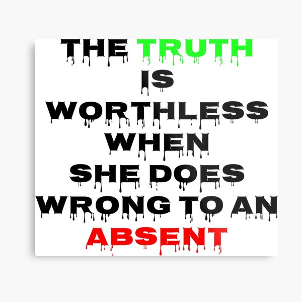 The Truth is worthless When she does wrong to an absent Impression métallique